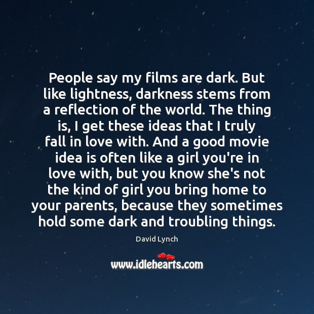 People say my films are dark. But like lightness, darkness stems from David Lynch Picture Quote