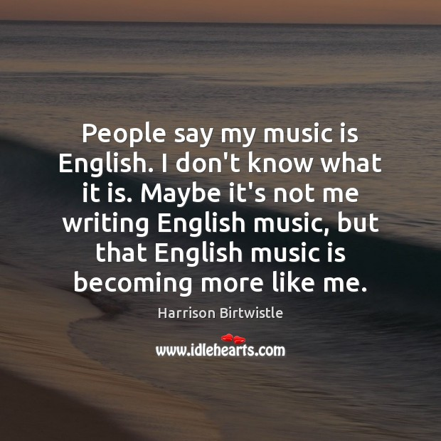 People say my music is English. I don't know what it is. Music Quotes Image