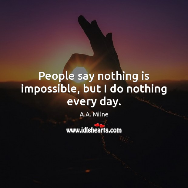 People say nothing is impossible, but I do nothing every day. Image