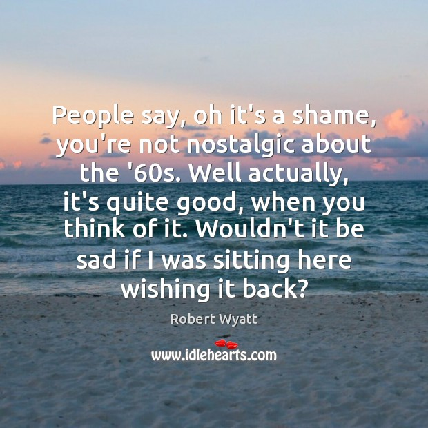 People say, oh it's a shame, you're not nostalgic about the '60 Robert Wyatt Picture Quote