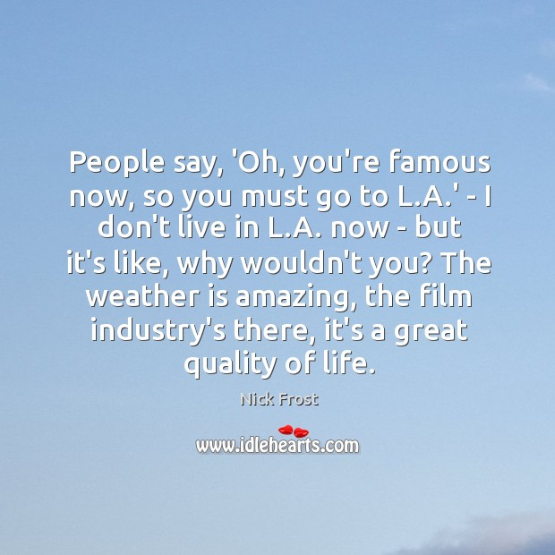 People say, 'Oh, you're famous now, so you must go to L. Image