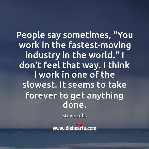 """People say sometimes, """"You work in the fastest-moving industry in the world."""" Image"""