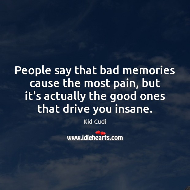 People say that bad memories cause the most pain, but it's actually Kid Cudi Picture Quote