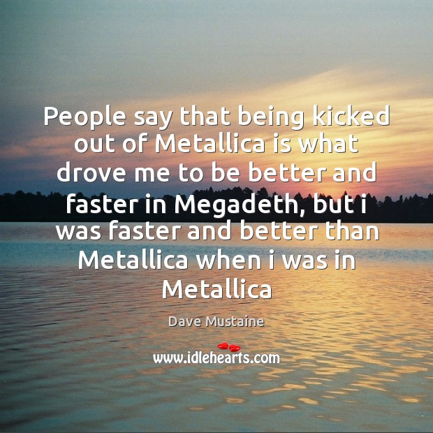 People say that being kicked out of Metallica is what drove me Dave Mustaine Picture Quote