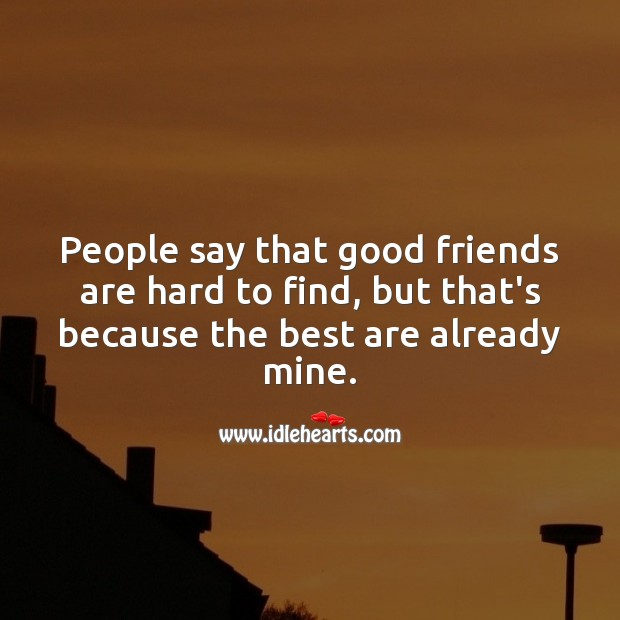 People say that good friends are hard to find, but that's because the best are already mine. Friendship Messages Image