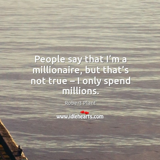 People say that I'm a millionaire, but that's not true – I only spend millions. Image