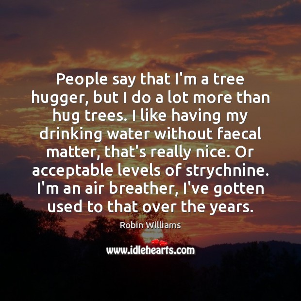 People say that I'm a tree hugger, but I do a lot Robin Williams Picture Quote