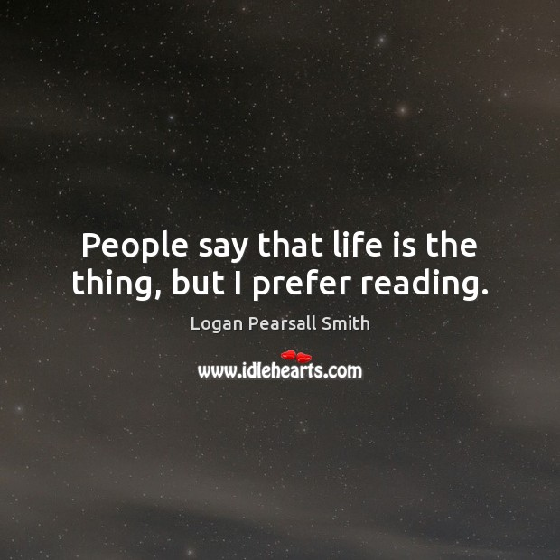 Image, People say that life is the thing, but I prefer reading.