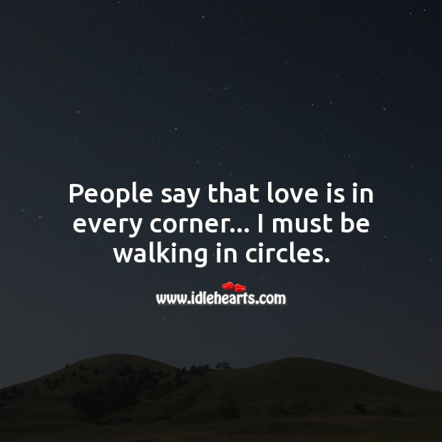 People say that love is in every corner… I must be walking in circles. Funny Love Messages Image