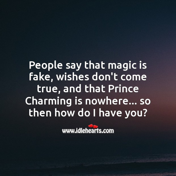 People say that magic is fake, wishes don't come true. So then how do I have you? People Quotes Image