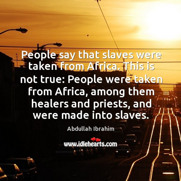 Image, People say that slaves were taken from africa.