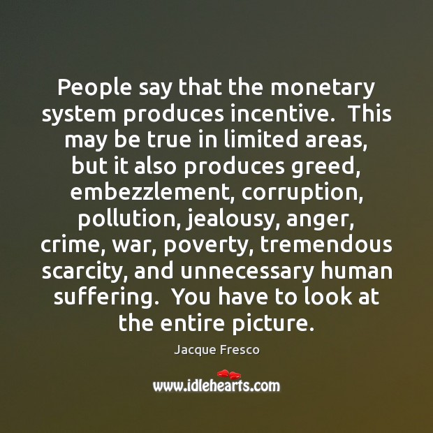 People say that the monetary system produces incentive.  This may be true Jacque Fresco Picture Quote