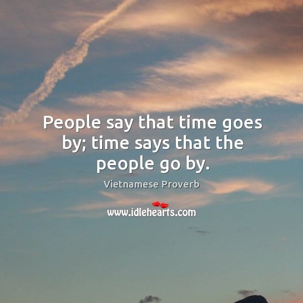People say that time goes by; time says that the people go by. Vietnamese Proverbs Image
