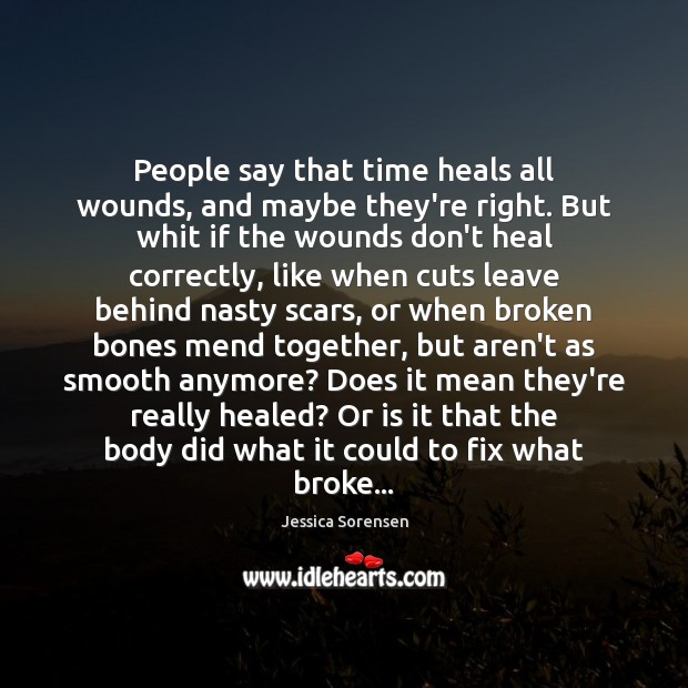 People say that time heals all wounds, and maybe they're right. But Jessica Sorensen Picture Quote