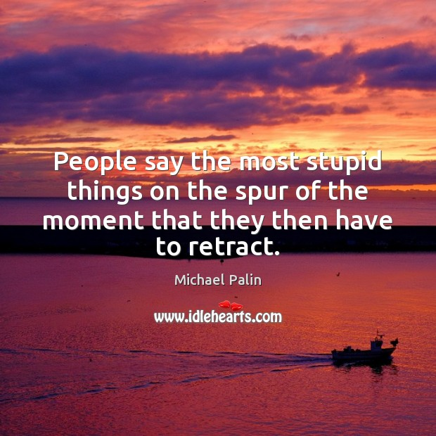 People say the most stupid things on the spur of the moment Michael Palin Picture Quote