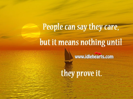People Can Say They Care, But It Means Nothing Until They Prove It.