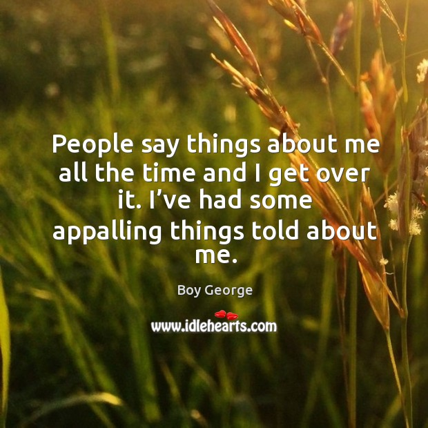 Image, People say things about me all the time and I get over it. I've had some appalling things told about me.