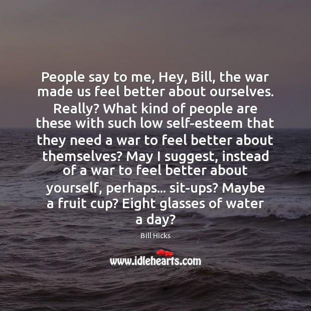 People say to me, Hey, Bill, the war made us feel better Bill Hicks Picture Quote