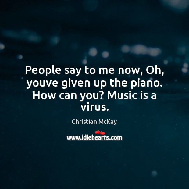 People say to me now, Oh, youve given up the piano. How can you? Music is a virus. Image