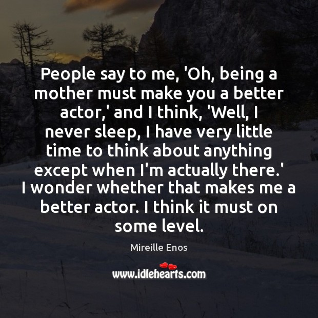 People say to me, 'Oh, being a mother must make you a Mireille Enos Picture Quote