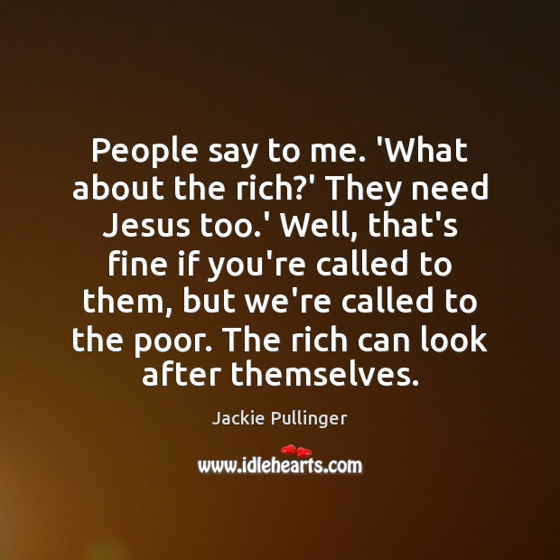 People say to me. 'What about the rich?' They need Jesus Image
