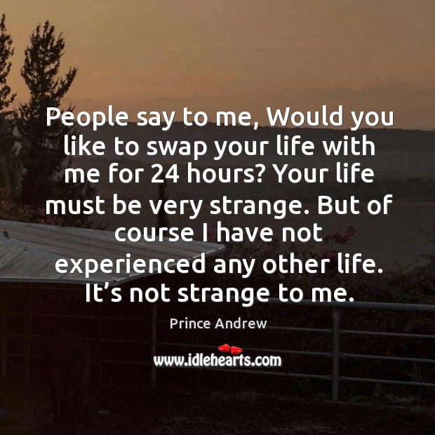 People say to me, would you like to swap your life with me for 24 hours? your life must be very strange. Image