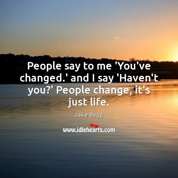 People say to me 'You've changed.' and I say 'Haven't you?' People change, it's just life. Image