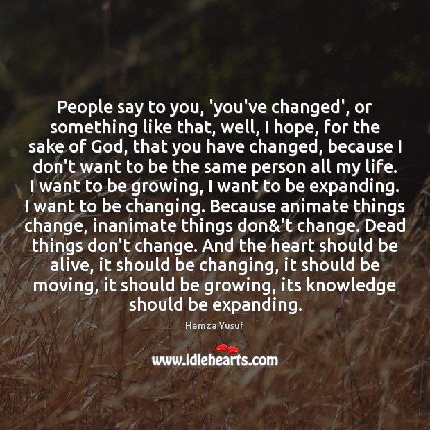 People say to you, 'you've changed', or something like that, well, I Hamza Yusuf Picture Quote