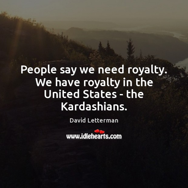 People say we need royalty. We have royalty in the United States – the Kardashians. Image