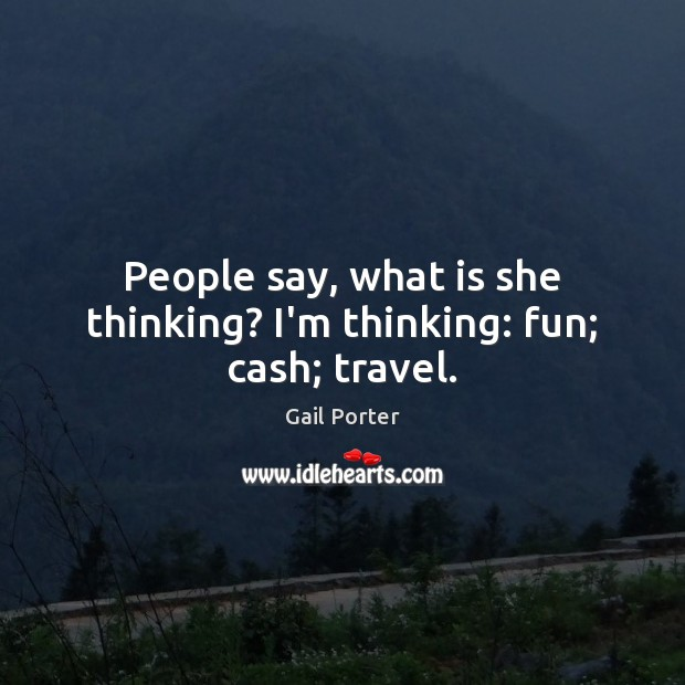 People say, what is she thinking? I'm thinking: fun; cash; travel. Image
