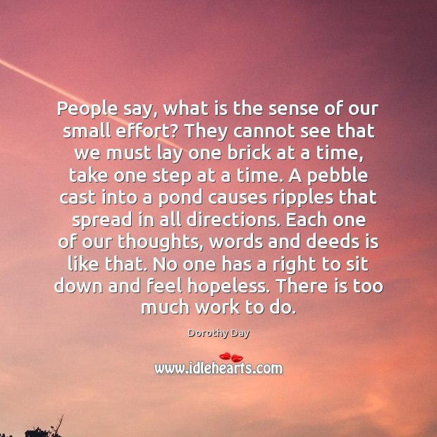 People say, what is the sense of our small effort? They cannot Dorothy Day Picture Quote