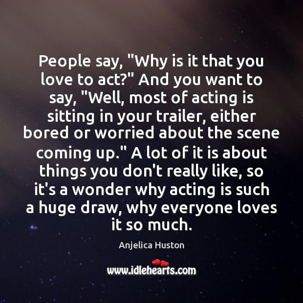 "Image, People say, ""Why is it that you love to act?"" And you"