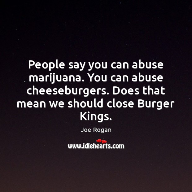 People say you can abuse marijuana. You can abuse cheeseburgers. Does that Joe Rogan Picture Quote