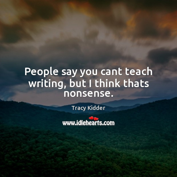 People say you cant teach writing, but I think thats nonsense. Image