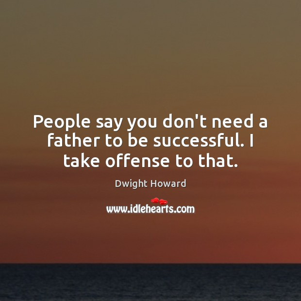 People say you don't need a father to be successful. I take offense to that. To Be Successful Quotes Image