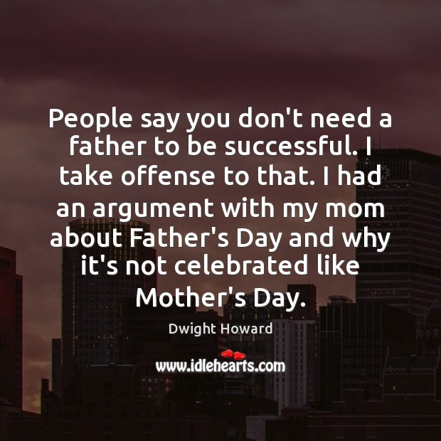 People say you don't need a father to be successful. I take Mother's Day Quotes Image