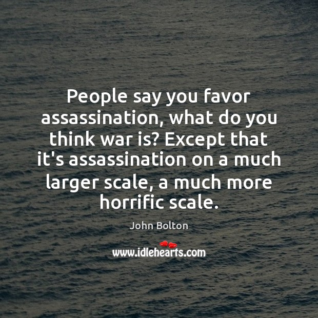 People say you favor assassination, what do you think war is? Except John Bolton Picture Quote