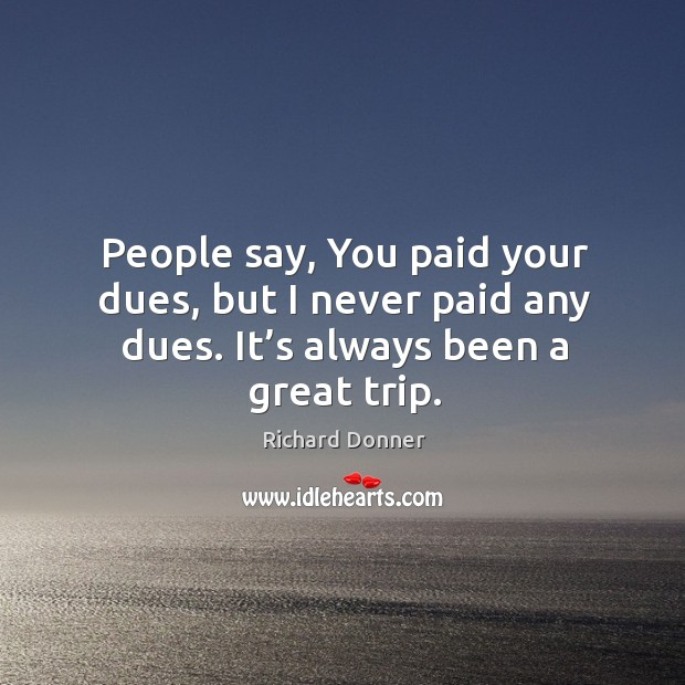 Image, People say, you paid your dues, but I never paid any dues. It's always been a great trip.