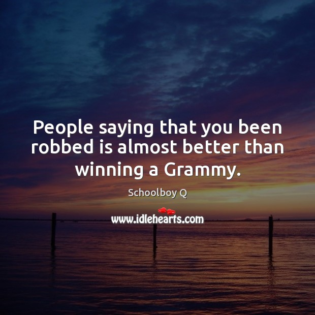People saying that you been robbed is almost better than winning a Grammy. Image