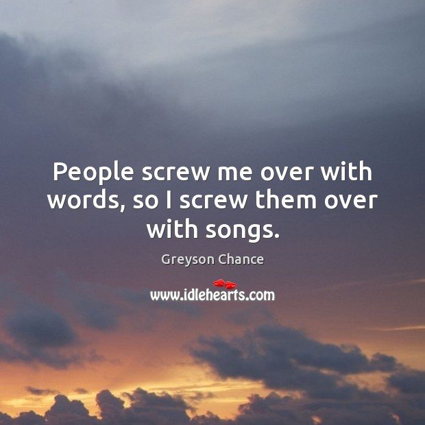 People screw me over with words, so I screw them over with songs. Image