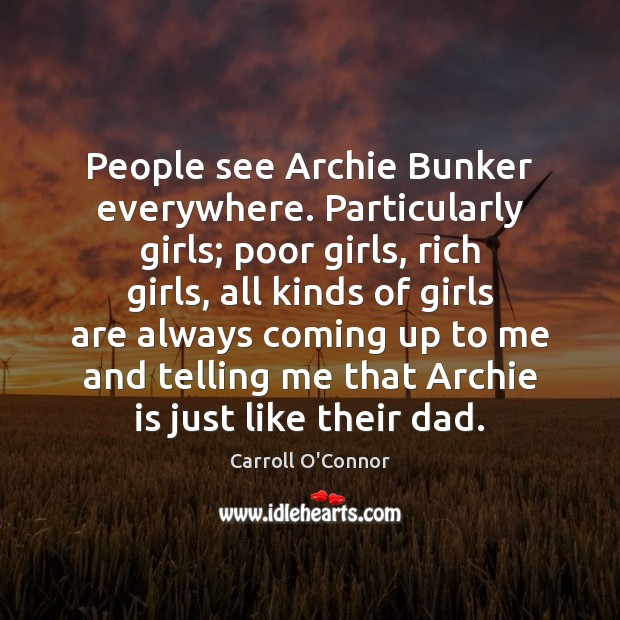 People see Archie Bunker everywhere. Particularly girls; poor girls, rich girls, all Image