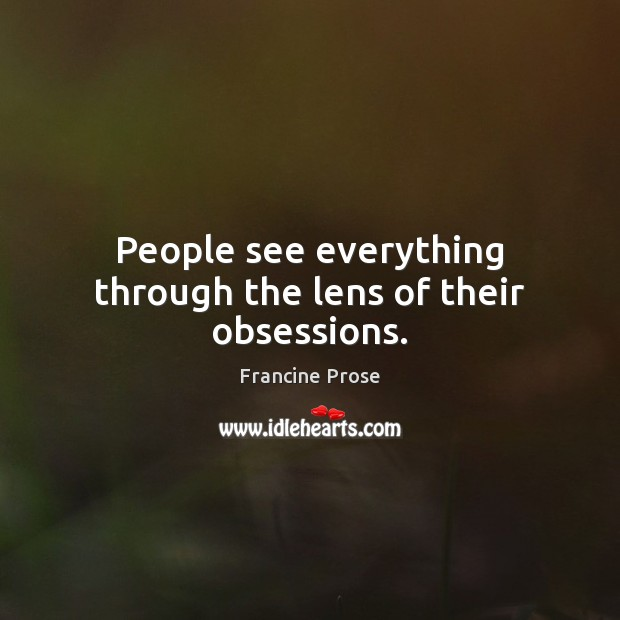 People see everything through the lens of their obsessions. Image