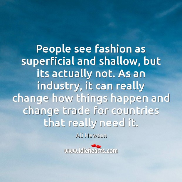 Image, People see fashion as superficial and shallow, but its actually not. As