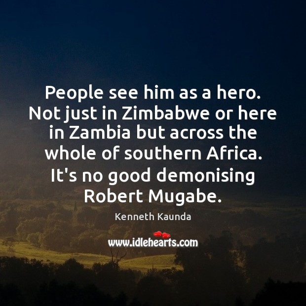 People see him as a hero. Not just in Zimbabwe or here Image