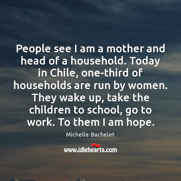 People see I am a mother and head of a household. Today Michelle Bachelet Picture Quote