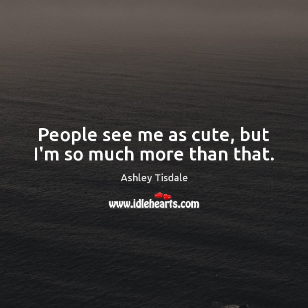 People see me as cute, but I'm so much more than that. Ashley Tisdale Picture Quote