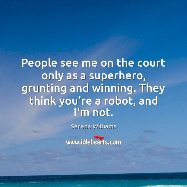 People see me on the court only as a superhero, grunting and Serena Williams Picture Quote