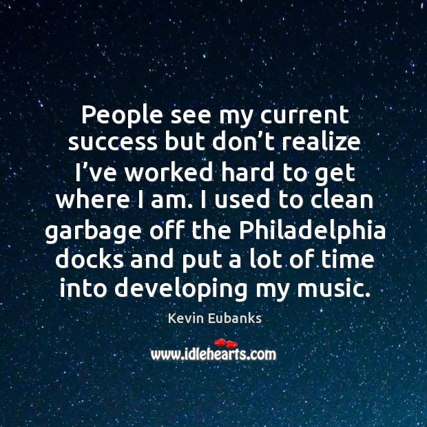 People see my current success but don't realize I've worked hard to get where I am. Image