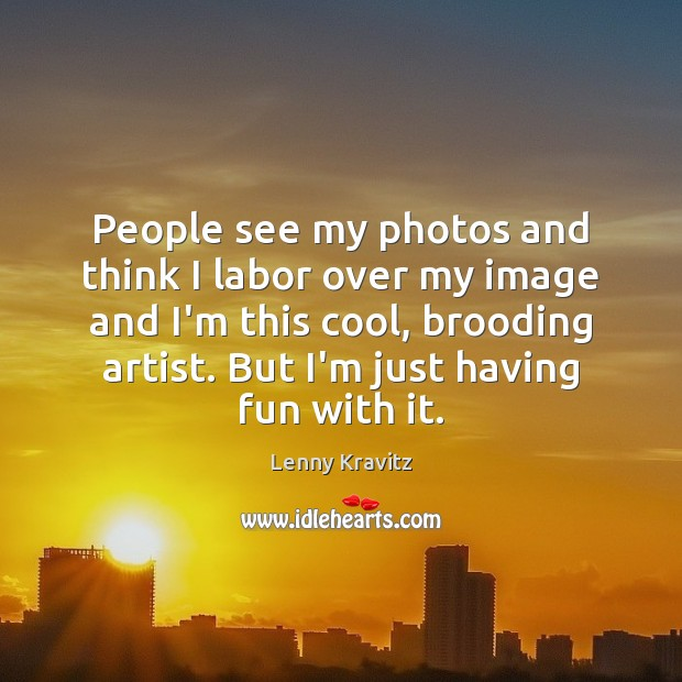 Image, People see my photos and think I labor over my image and