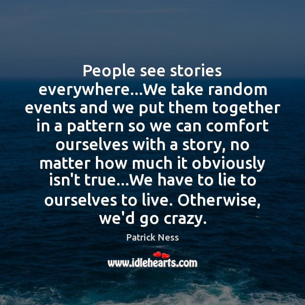 People see stories everywhere…We take random events and we put them Image